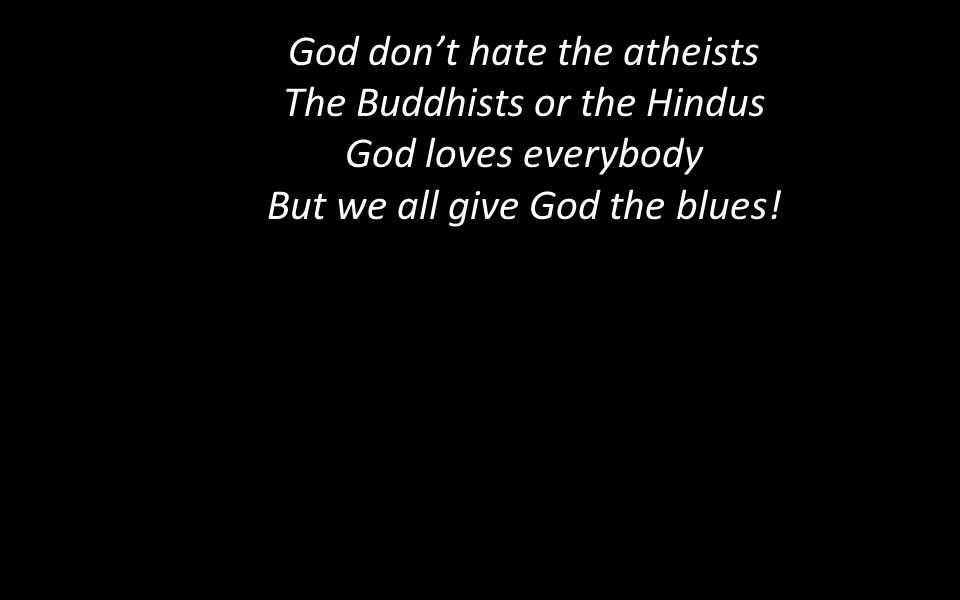 God don't hate the atheists The Buddhists or the Hindus God loves everybody But we all give God the blues!