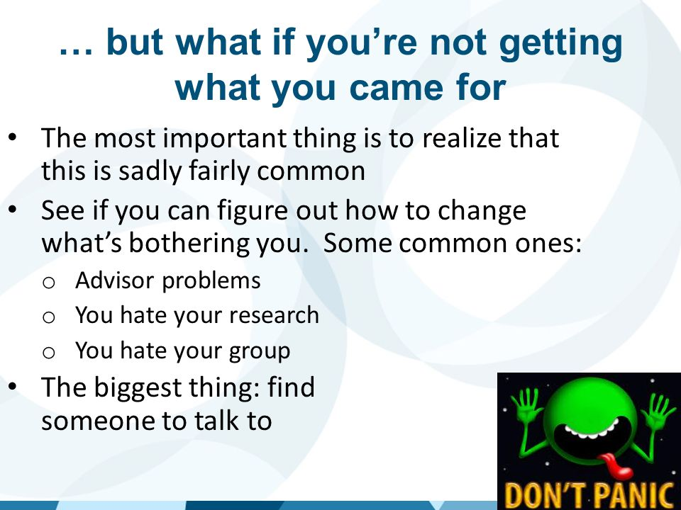 If you came to get a job when you're done  Figure out which job you really want:  Do internships  Teach  Find out how to get the skills you need  Research (see previous slide)  Writing  Public speaking