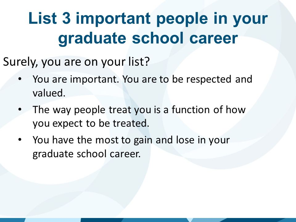 List 3 important people in your graduate school career Surely, your graduate advisor is on your list? For better or for worse, your advisor holds the