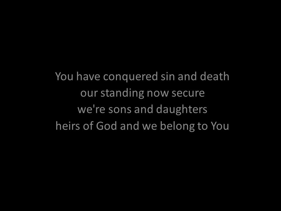 You have conquered sin and death our standing now secure we're sons and daughters heirs of God and we belong to You
