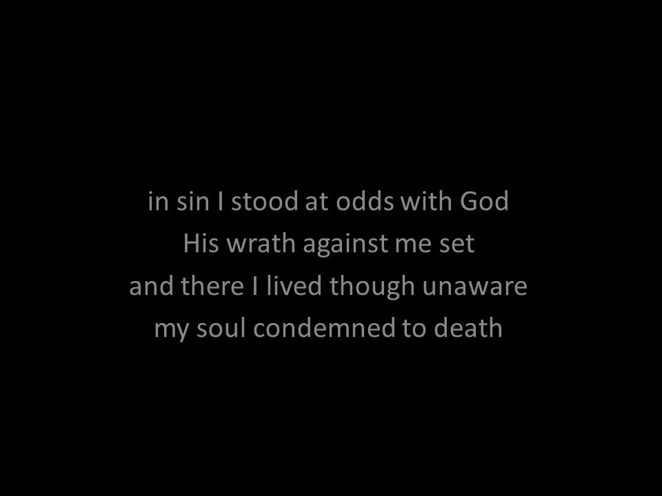 in sin I stood at odds with God His wrath against me set and there I lived though unaware my soul condemned to death