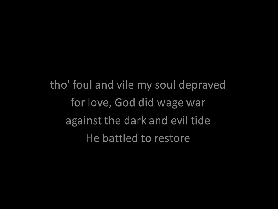 tho' foul and vile my soul depraved for love, God did wage war against the dark and evil tide He battled to restore