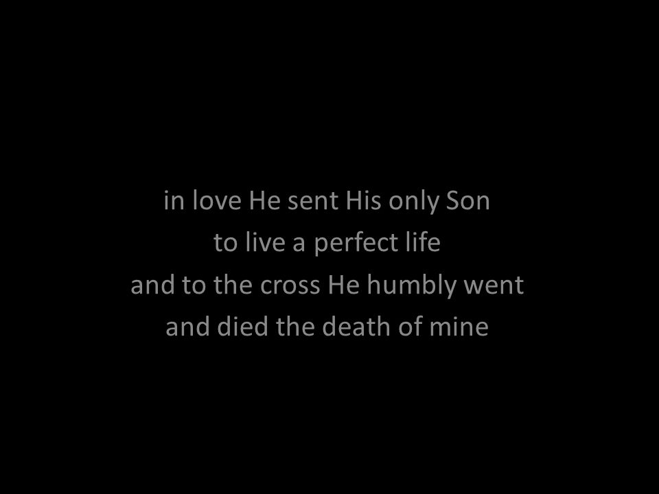 in love He sent His only Son to live a perfect life and to the cross He humbly went and died the death of mine