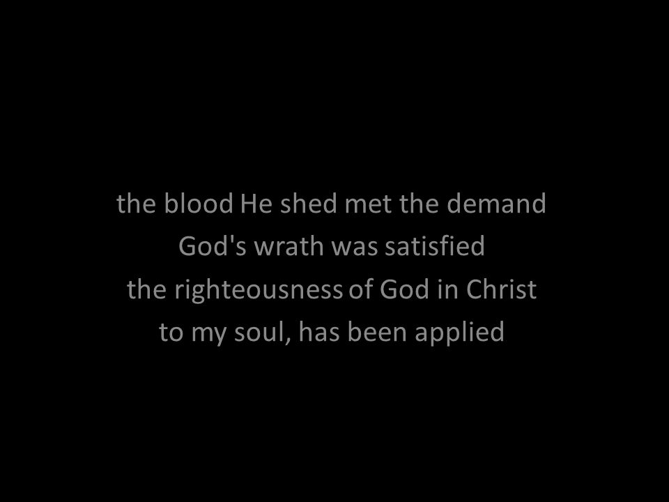 the blood He shed met the demand God's wrath was satisfied the righteousness of God in Christ to my soul, has been applied