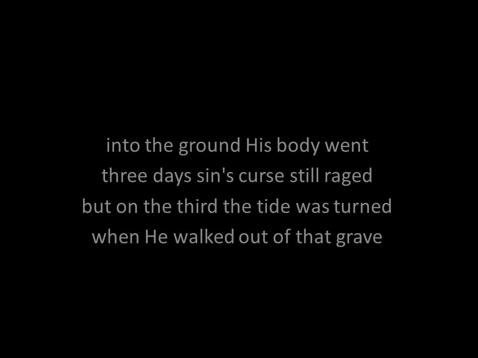 into the ground His body went three days sin's curse still raged but on the third the tide was turned when He walked out of that grave