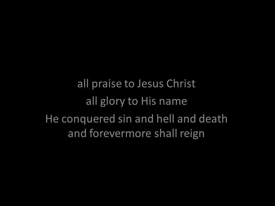 all praise to Jesus Christ all glory to His name He conquered sin and hell and death and forevermore shall reign
