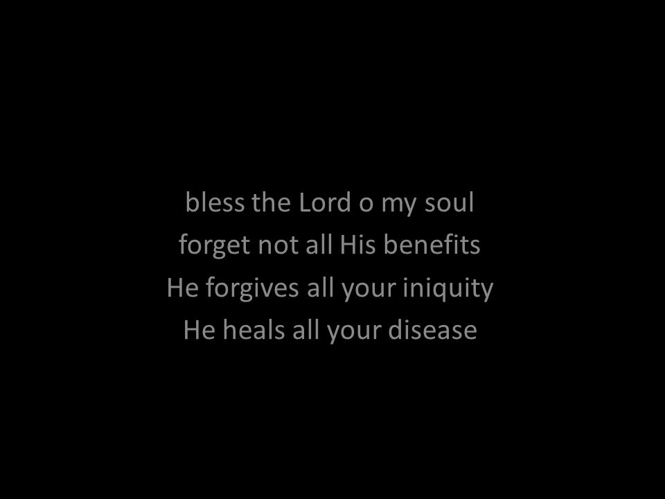 bless the Lord o my soul forget not all His benefits He forgives all your iniquity He heals all your disease