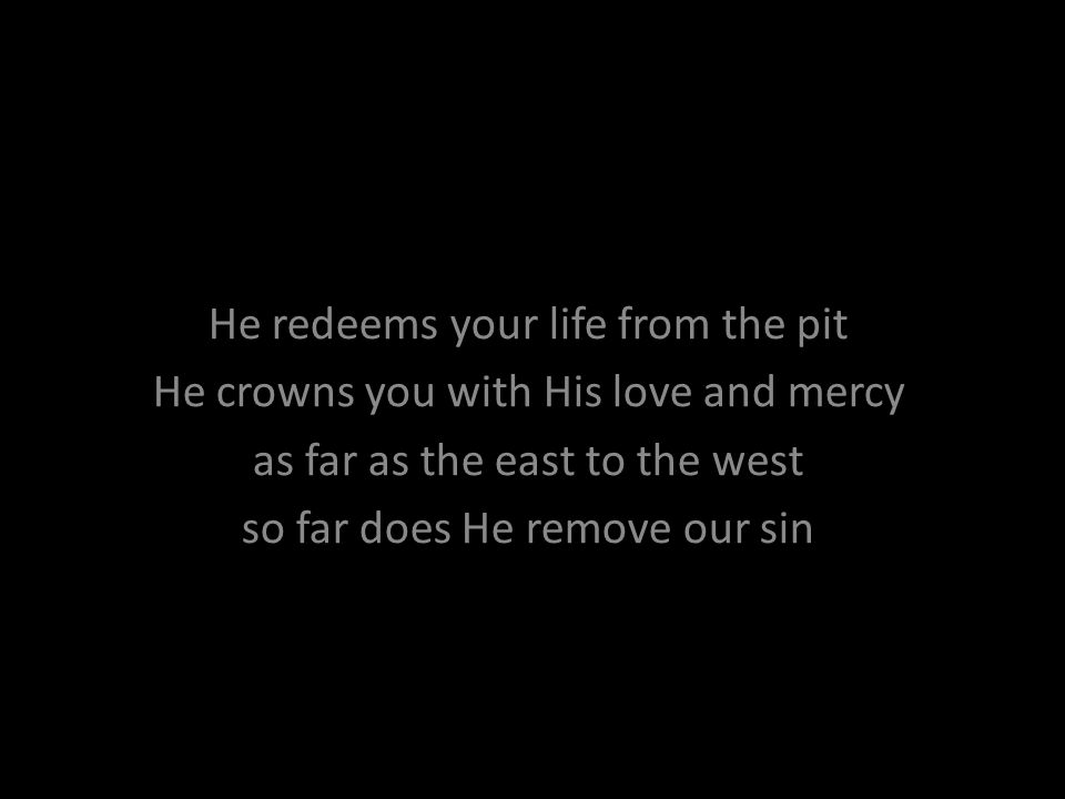 He redeems your life from the pit He crowns you with His love and mercy as far as the east to the west so far does He remove our sin