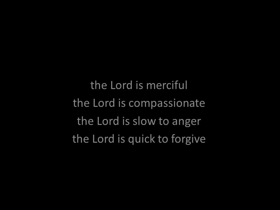 the Lord is merciful the Lord is compassionate the Lord is slow to anger the Lord is quick to forgive