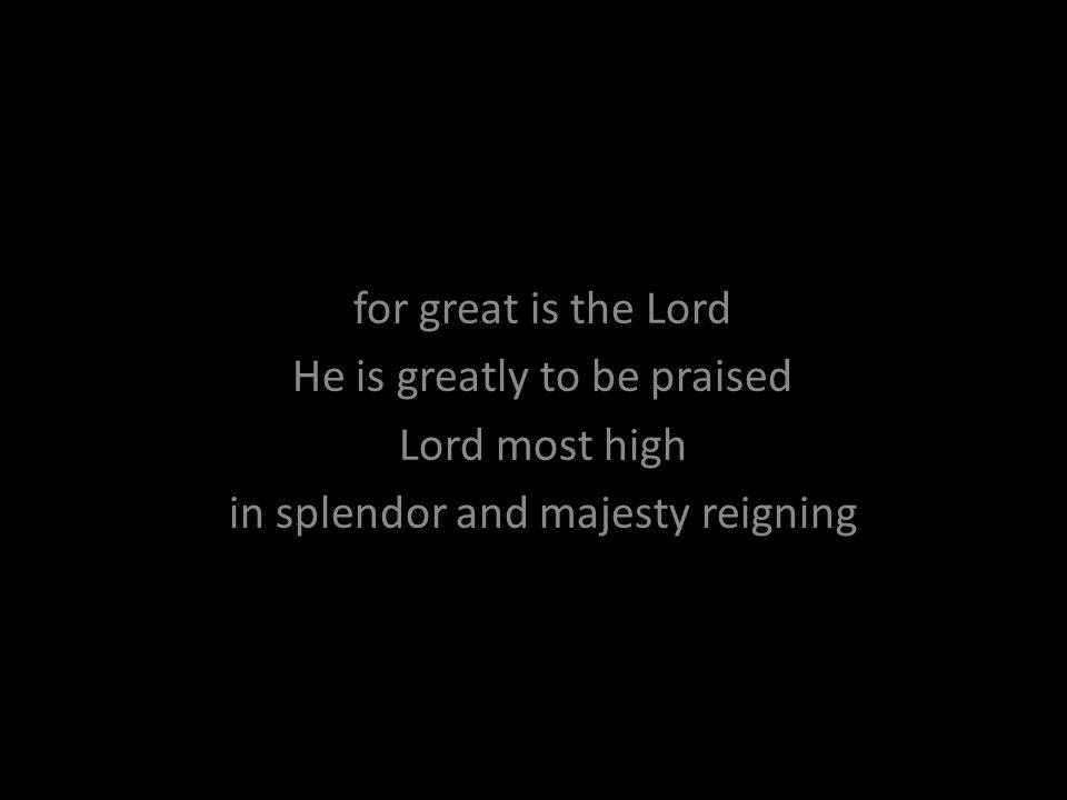 for great is the Lord He is greatly to be praised Lord most high in splendor and majesty reigning