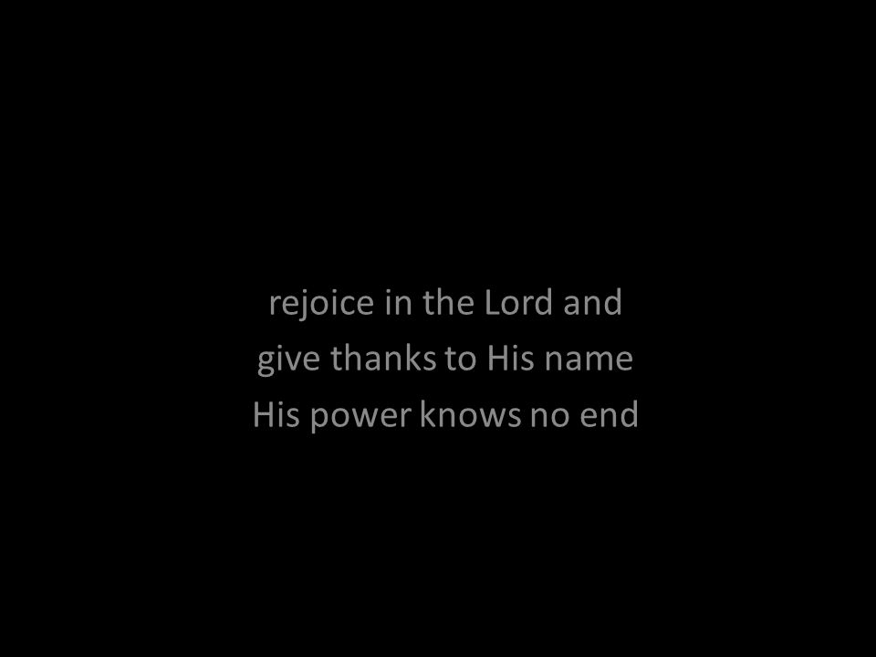 rejoice in the Lord and give thanks to His name His power knows no end