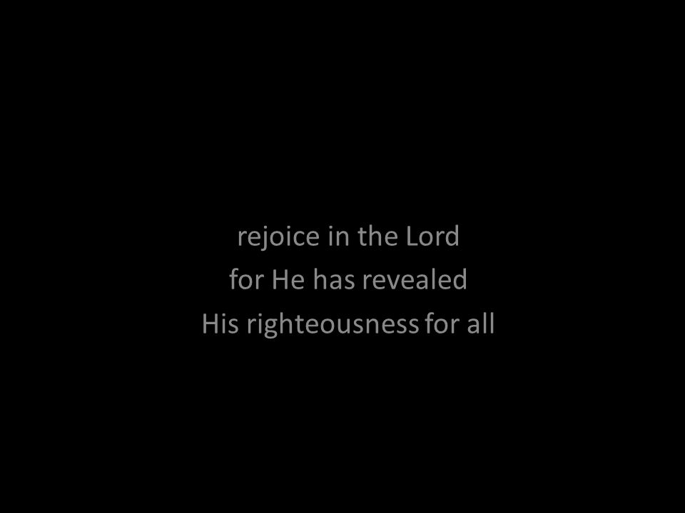 rejoice in the Lord for He has revealed His righteousness for all