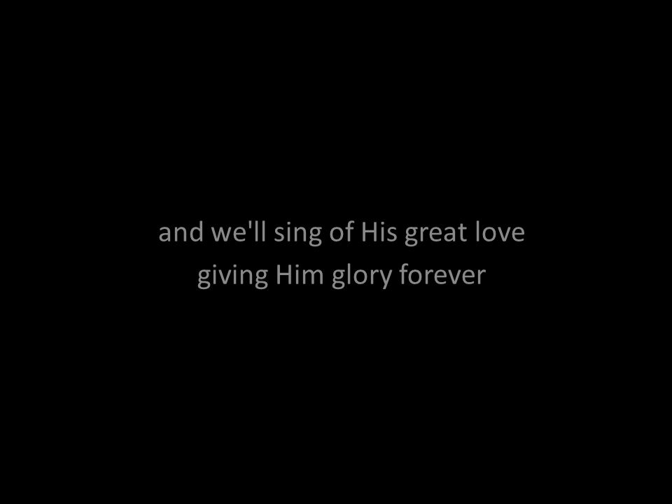and we ll sing of His great love giving Him glory forever
