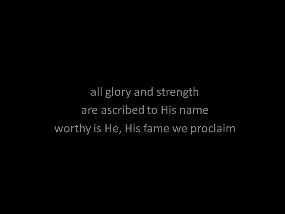 all glory and strength are ascribed to His name worthy is He, His fame we proclaim