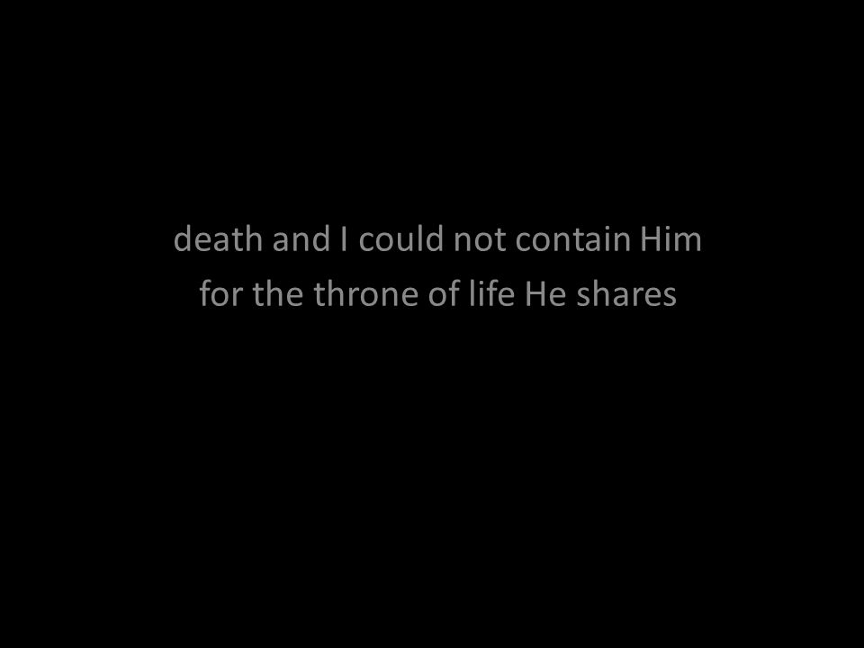 death and I could not contain Him for the throne of life He shares