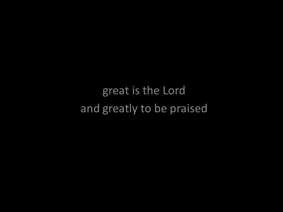 great is the Lord and greatly to be praised