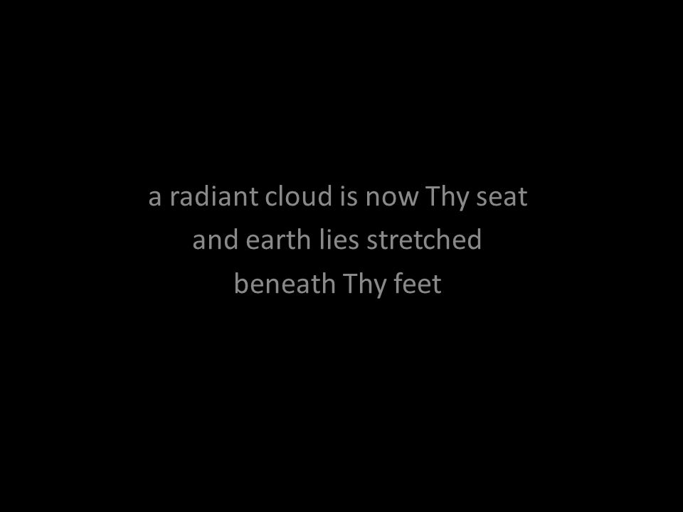 a radiant cloud is now Thy seat and earth lies stretched beneath Thy feet