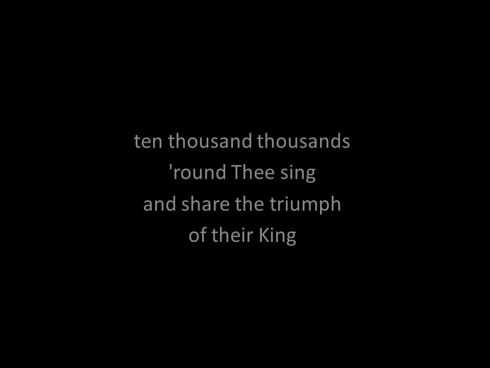 ten thousand thousands 'round Thee sing and share the triumph of their King