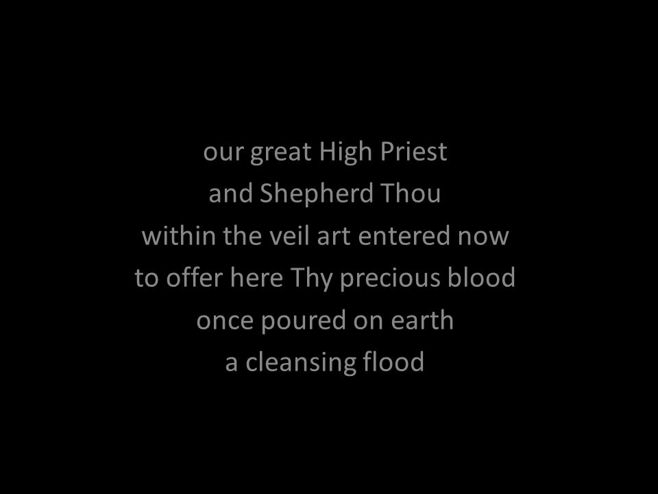 our great High Priest and Shepherd Thou within the veil art entered now to offer here Thy precious blood once poured on earth a cleansing flood