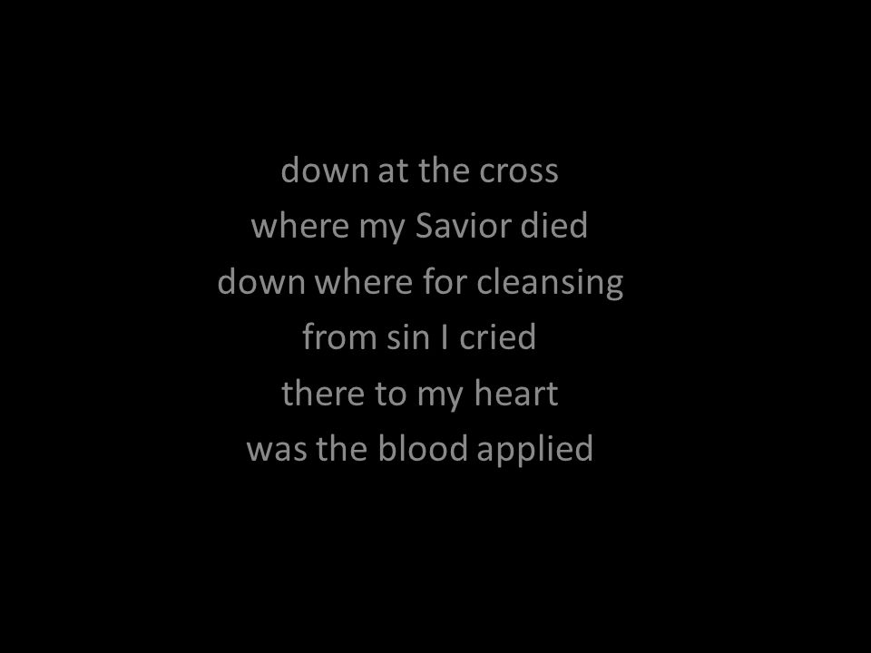 down at the cross where my Savior died down where for cleansing from sin I cried there to my heart was the blood applied