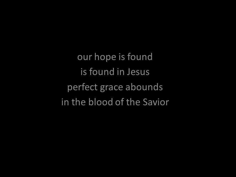 our hope is found is found in Jesus perfect grace abounds in the blood of the Savior
