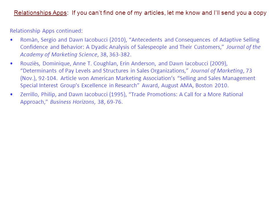 Relationships Apps: If you can't find one of my articles, let me know and I'll send you a copy Relationship Apps continued: Romàn, Sergio and Dawn Iacobucci (2010), Antecedents and Consequences of Adaptive Selling Confidence and Behavior: A Dyadic Analysis of Salespeople and Their Customers, Journal of the Academy of Marketing Science, 38, 363-382.