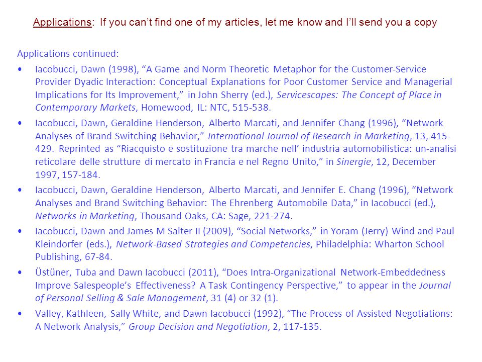 Applications: If you can't find one of my articles, let me know and I'll send you a copy Applications continued: Iacobucci, Dawn (1998), A Game and Norm Theoretic Metaphor for the Customer-Service Provider Dyadic Interaction: Conceptual Explanations for Poor Customer Service and Managerial Implications for Its Improvement, in John Sherry (ed.), Servicescapes: The Concept of Place in Contemporary Markets, Homewood, IL: NTC, 515-538.