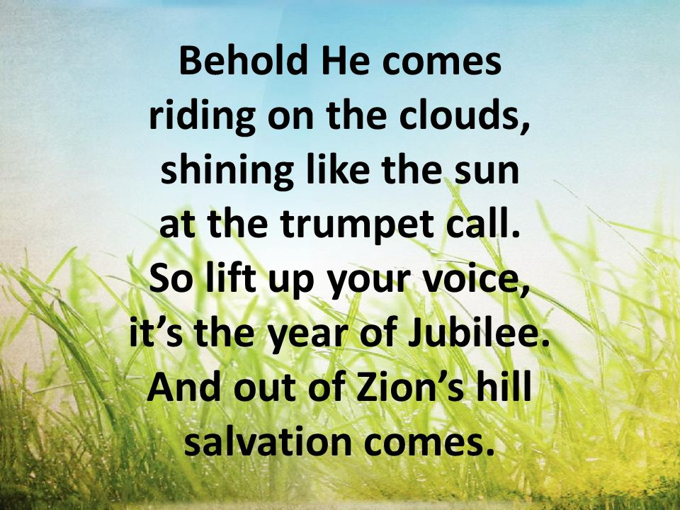Behold He comes riding on the clouds, shining like the sun at the trumpet call. So lift up your voice, it's the year of Jubilee. And out of Zion's hil
