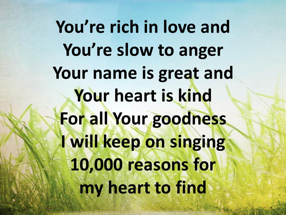 You're rich in love and You're slow to anger Your name is great and Your heart is kind For all Your goodness I will keep on singing 10,000 reasons for my heart to find