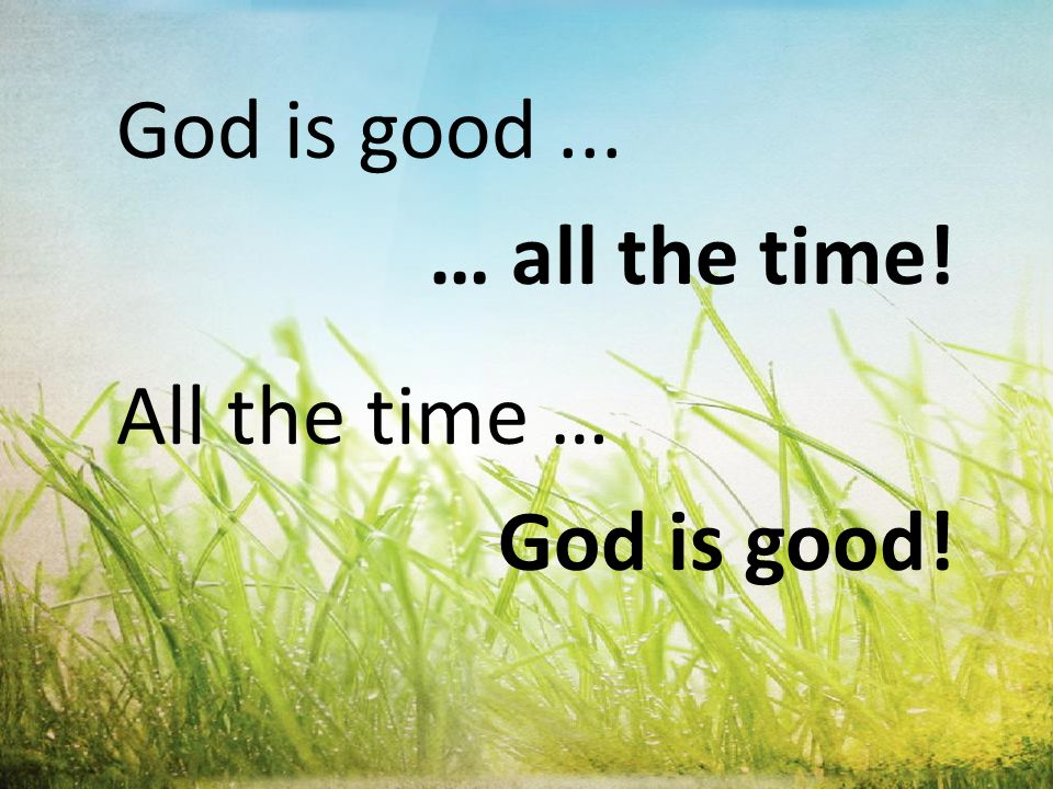 God is good... … all the time! All the time … God is good!