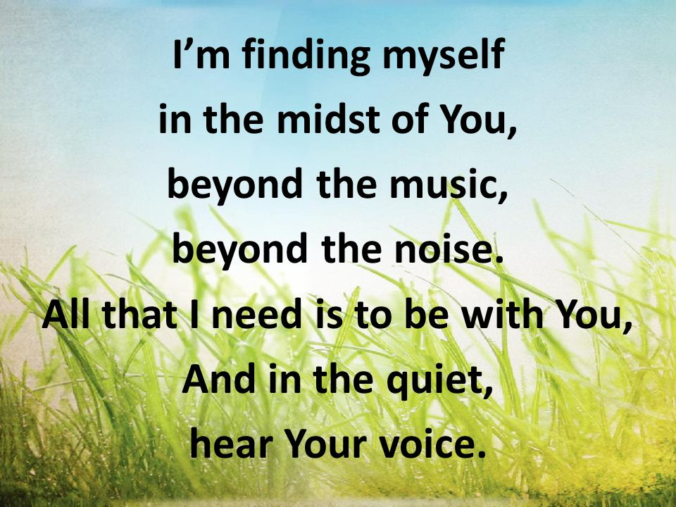 I'm finding myself in the midst of You, beyond the music, beyond the noise. All that I need is to be with You, And in the quiet, hear Your voice.