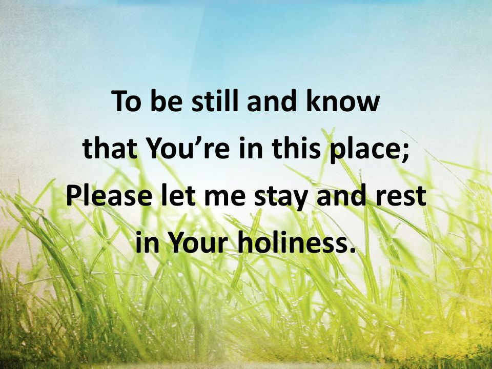 To be still and know that You're in this place; Please let me stay and rest in Your holiness.