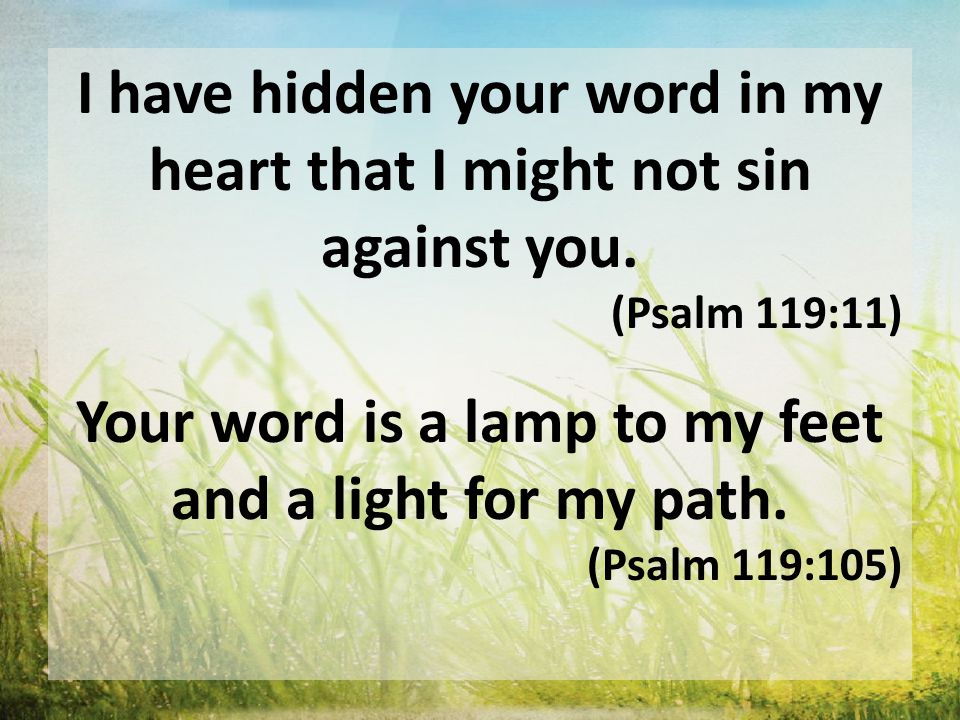 I have hidden your word in my heart that I might not sin against you. (Psalm 119:11) Your word is a lamp to my feet and a light for my path. (Psalm 11
