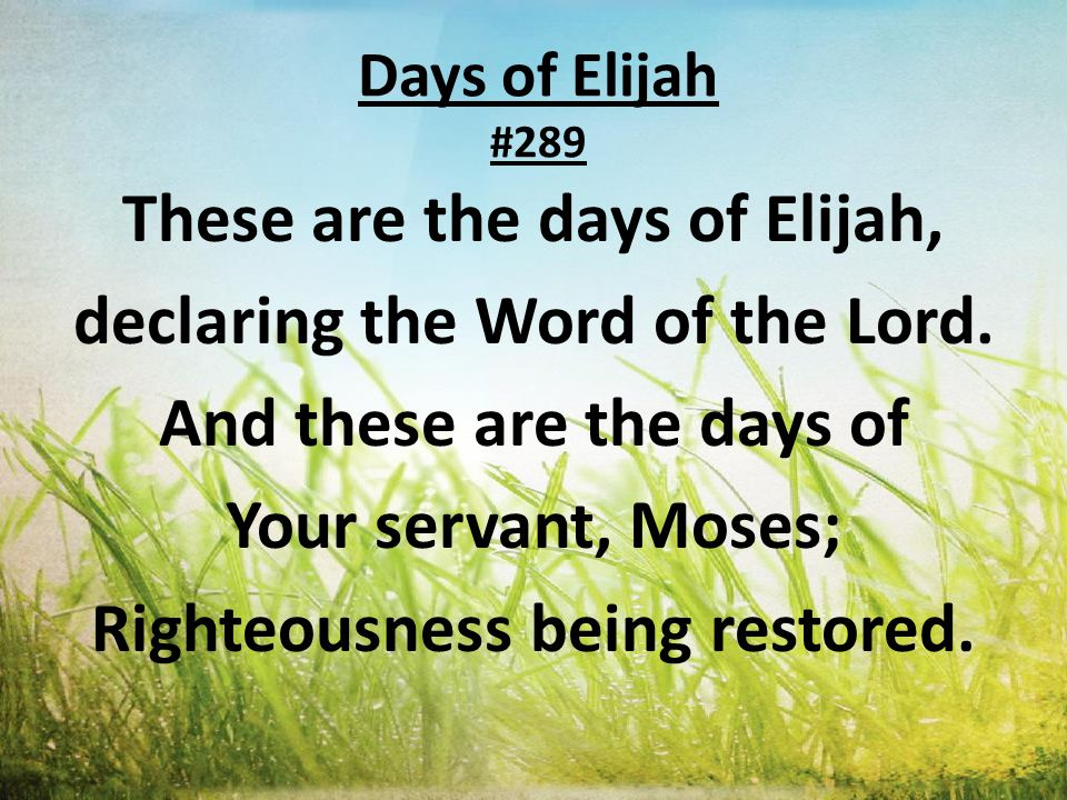 Days of Elijah #289 These are the days of Elijah, declaring the Word of the Lord. And these are the days of Your servant, Moses; Righteousness being r
