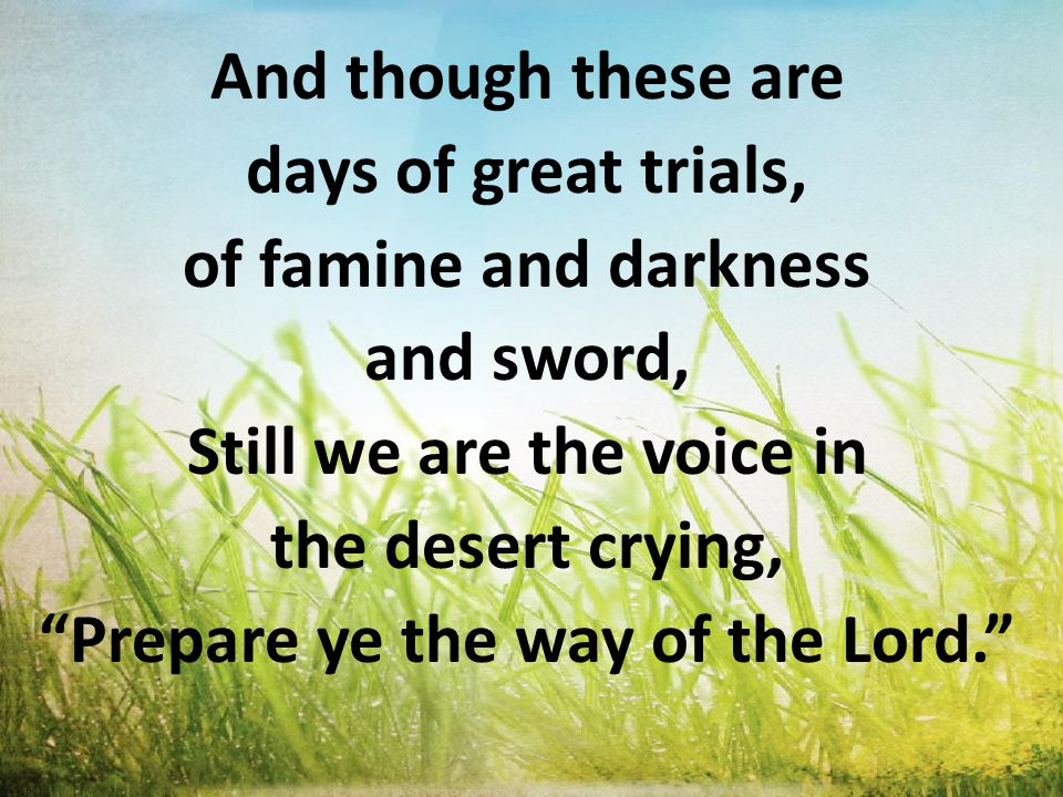 And though these are days of great trials, of famine and darkness and sword, Still we are the voice in the desert crying, Prepare ye the way of the Lord.