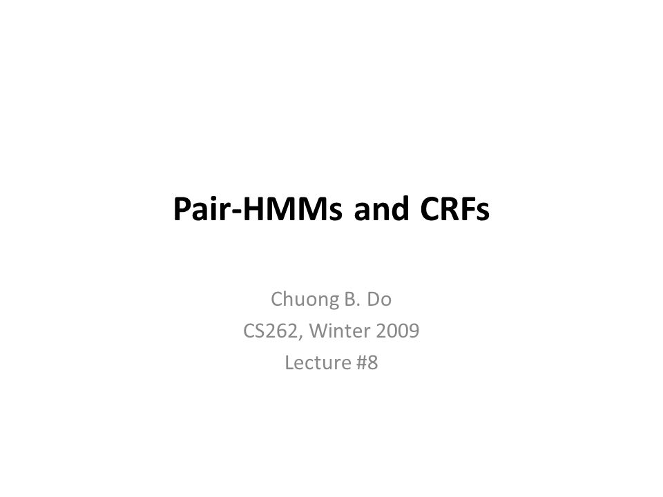 Pair-HMMs and CRFs Chuong B. Do CS262, Winter 2009 Lecture #8