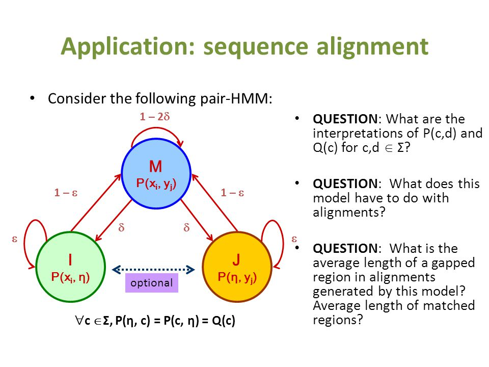 Application: sequence alignment Consider the following pair-HMM: M P(x i, y j ) I P(x i, η) J P(η, y j ) 1 – 2  1 –      optional  c  Σ, P(η, c) = P(c, η) = Q(c) QUESTION: What are the interpretations of P(c,d) and Q(c) for c,d  Σ.