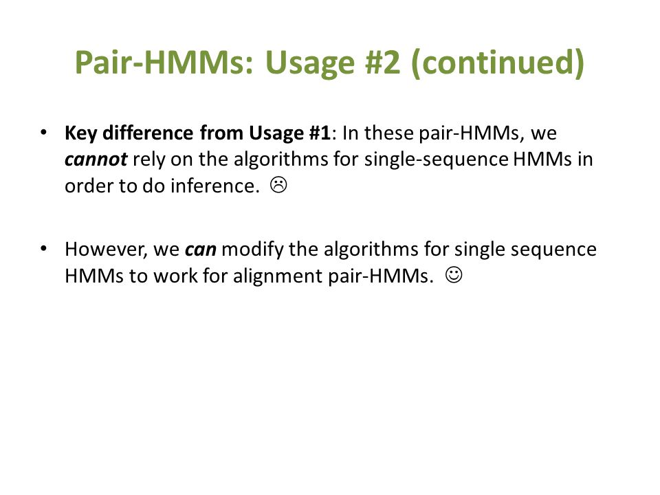 Pair-HMMs: Usage #2 (continued) Key difference from Usage #1: In these pair-HMMs, we cannot rely on the algorithms for single-sequence HMMs in order t