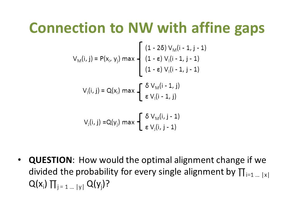 Connection to NW with affine gaps QUESTION: How would the optimal alignment change if we divided the probability for every single alignment by ∏ i=1 … |x| Q(x i ) ∏ j = 1 … |y| Q(y j ).