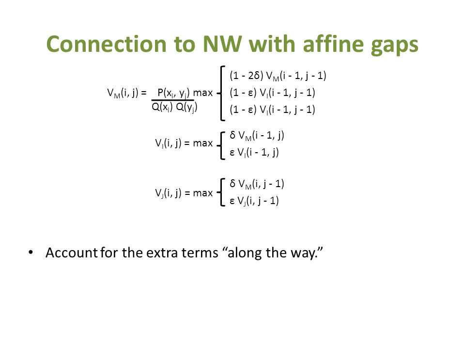 Connection to NW with affine gaps Account for the extra terms along the way. V M (i, j) = P(x i, y j ) max V I (i, j) = max V J (i, j) = max (1 - 2δ) V M (i - 1, j - 1) (1 - ε) V I (i - 1, j - 1) δ V M (i - 1, j) ε V I (i - 1, j) δ V M (i, j - 1) ε V J (i, j - 1) Q(x i ) Q(y j )