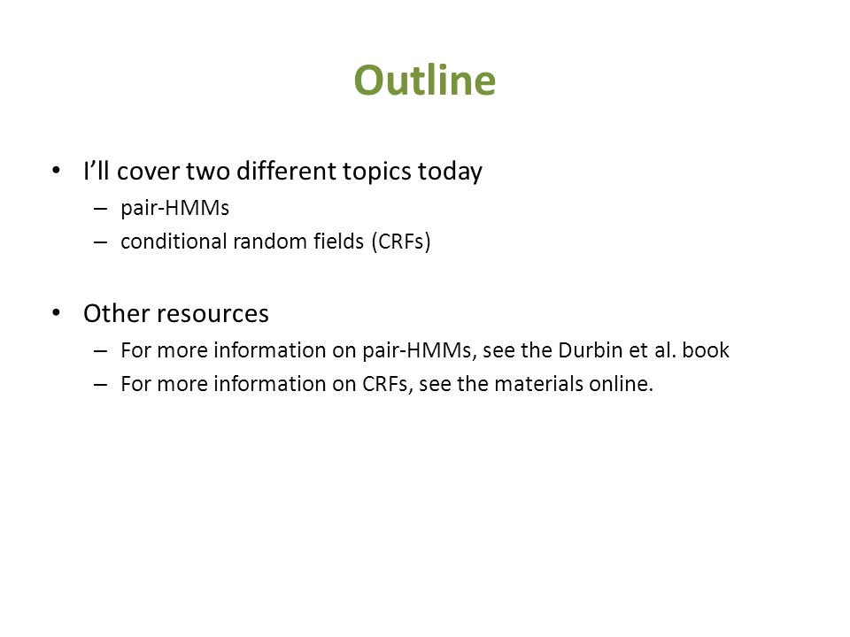 Outline I'll cover two different topics today – pair-HMMs – conditional random fields (CRFs) Other resources – For more information on pair-HMMs, see the Durbin et al.