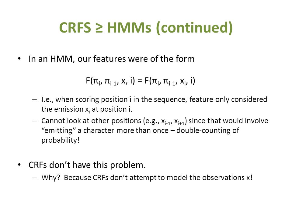 CRFS ≥ HMMs (continued) In an HMM, our features were of the form – I.e., when scoring position i in the sequence, feature only considered the emission x i at position i.