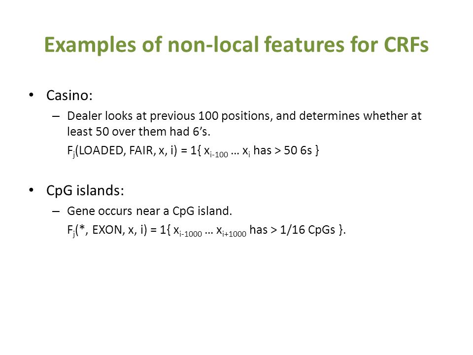 Examples of non-local features for CRFs Casino: – Dealer looks at previous 100 positions, and determines whether at least 50 over them had 6's.