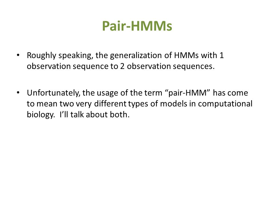 Pair-HMMs Roughly speaking, the generalization of HMMs with 1 observation sequence to 2 observation sequences.