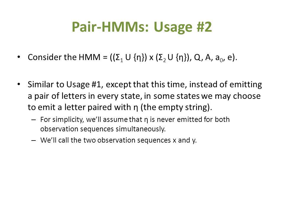 Pair-HMMs: Usage #2 Consider the HMM = ((Σ 1 U {η}) x (Σ 2 U {η}), Q, A, a 0, e).