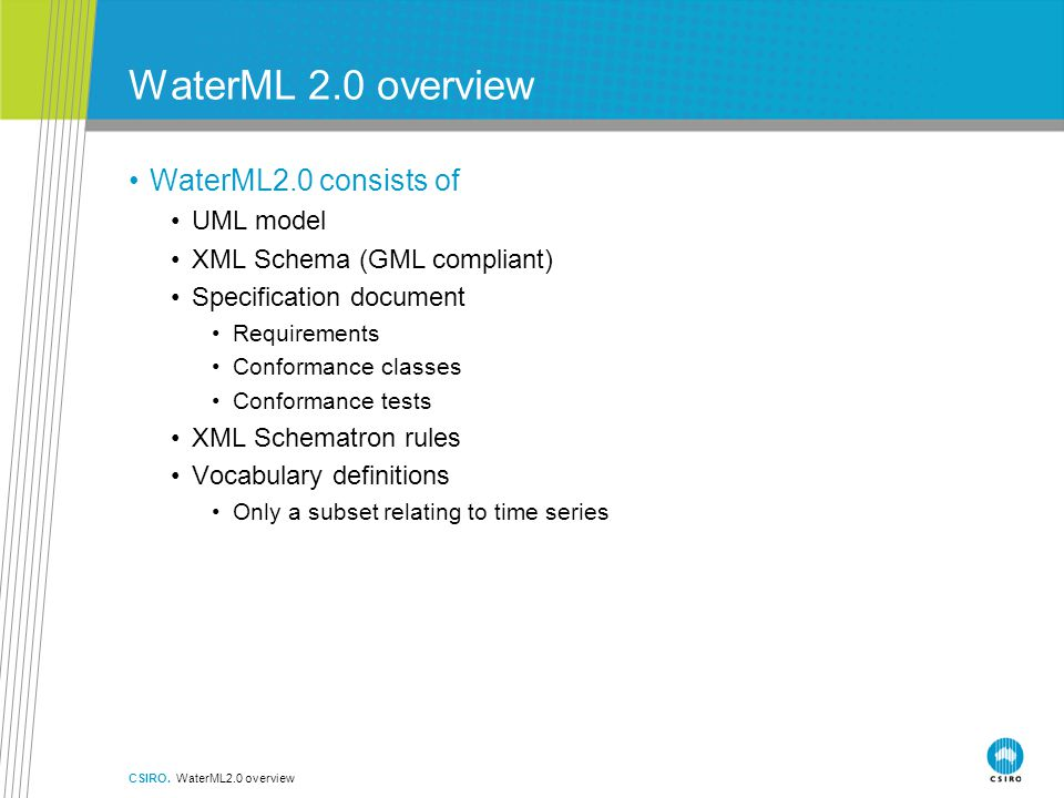 WaterML 2.0 overview WaterML2.0 consists of UML model XML Schema (GML compliant) Specification document Requirements Conformance classes Conformance tests XML Schematron rules Vocabulary definitions Only a subset relating to time series CSIRO.