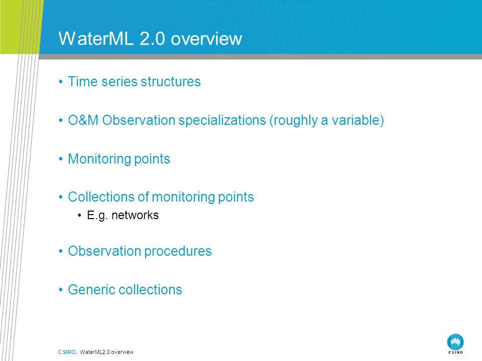 WaterML 2.0 overview Time series structures O&M Observation specializations (roughly a variable) Monitoring points Collections of monitoring points E.g.