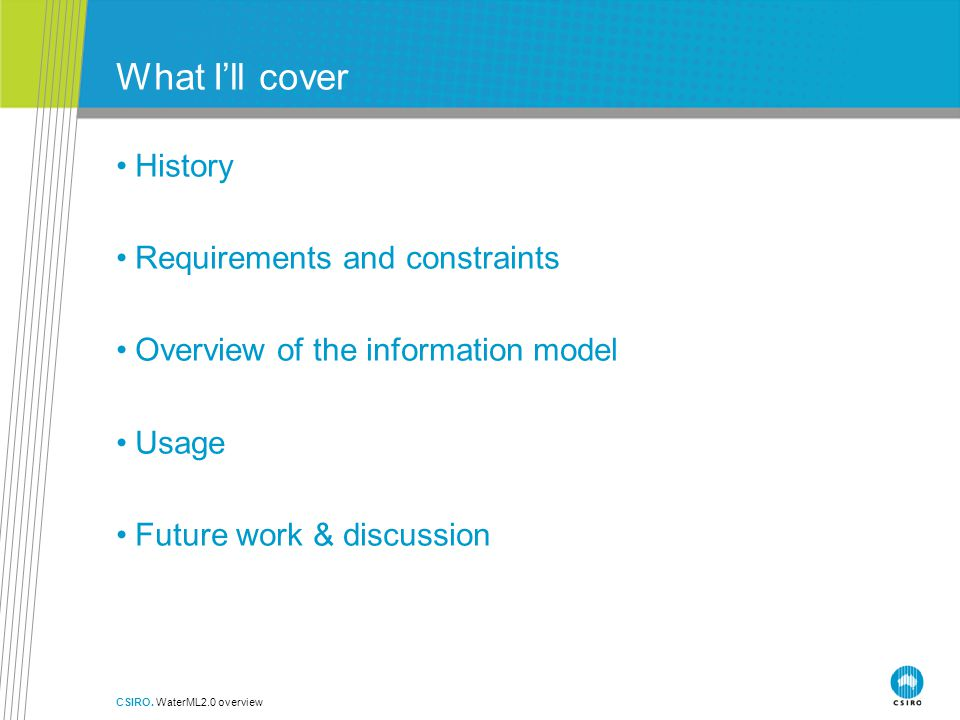 What I'll cover History Requirements and constraints Overview of the information model Usage Future work & discussion CSIRO.