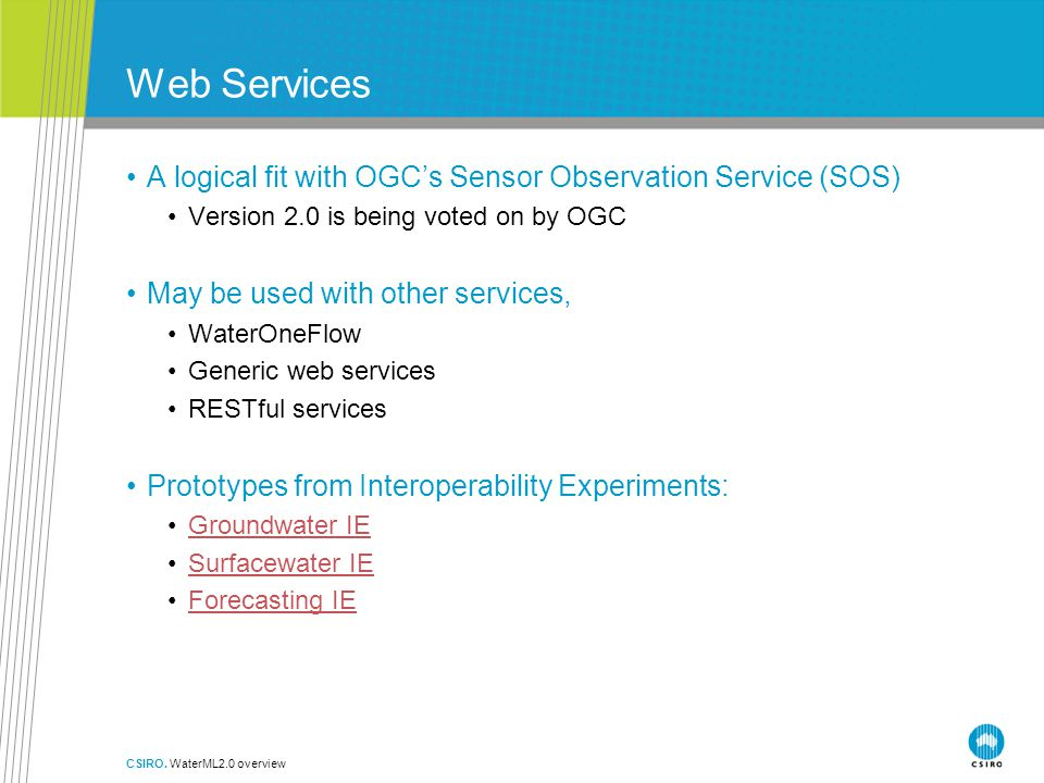 Web Services A logical fit with OGC's Sensor Observation Service (SOS) Version 2.0 is being voted on by OGC May be used with other services, WaterOneFlow Generic web services RESTful services Prototypes from Interoperability Experiments: Groundwater IE Surfacewater IE Forecasting IE CSIRO.