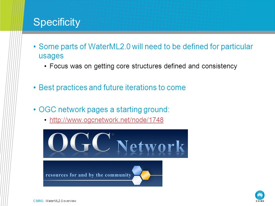 Specificity Some parts of WaterML2.0 will need to be defined for particular usages Focus was on getting core structures defined and consistency Best practices and future iterations to come OGC network pages a starting ground: http://www.ogcnetwork.net/node/1748 CSIRO.